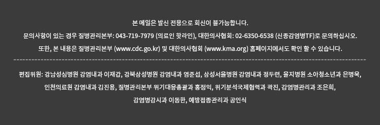 본 메일은 발신 전용으로 회신이 불가능합니다.  문의사항이 있는 경우 질병관리본부: 043-719-7979 (의료인 핫라인), 대한의사협회: 02-6350-6538 (신종감염병TF)로 문의하십시오.  또한, 본 내용은 질병관리본부 (www.cdc.go.kr) 및 대한의사협회 (www.kma.org) 홈페이지에서도 확인 할 수 있습니다. 편집위원: 강남성심병원 감염내과 이재갑, 강북삼성병원 감염내과 염준섭, 서울삼성병원 감염내과 정두련, 을지병원 소아청소년과 은병욱, 인천의료원 감염내과 김진용, 질병관리본부 위기대응총괄과 홍정익, 위기분석국제협력과 곽진, 감염병관리과 조은희, 감염병감시과 이동한, 예방접종관리과 공인식